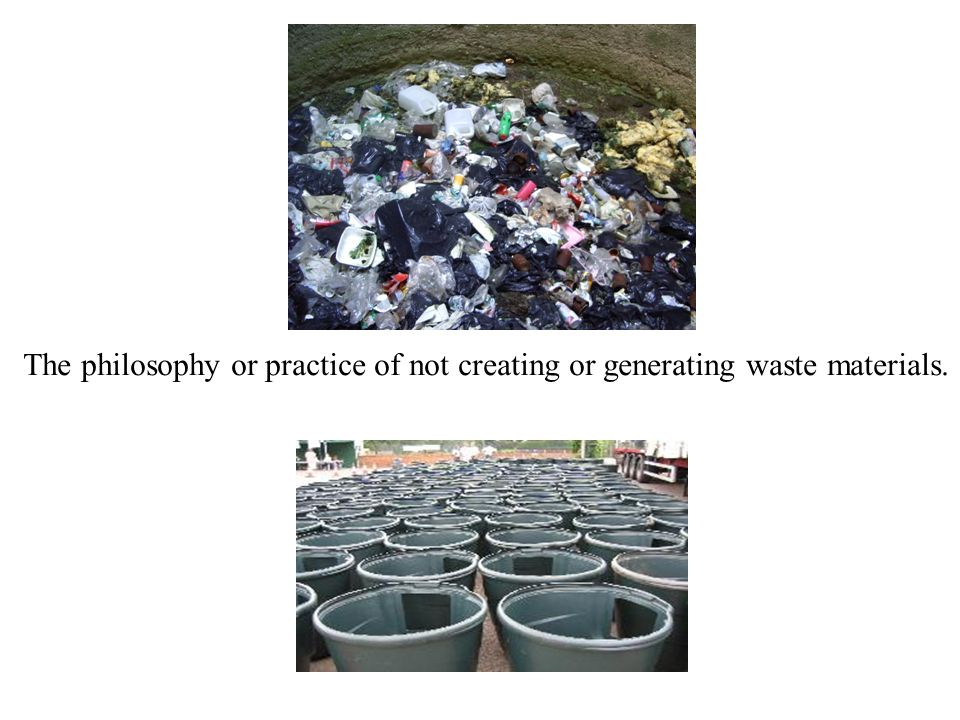 The philosophy or practice of not creating or generating waste materials.