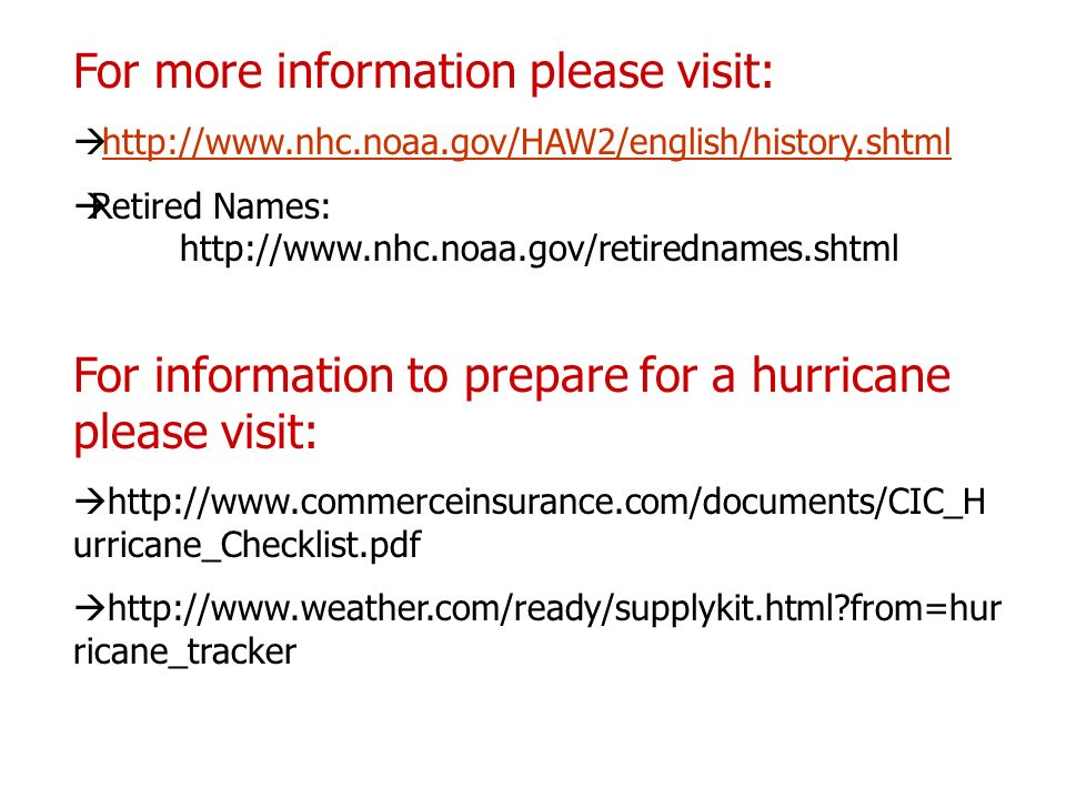 For more information please visit: http://www.nhc.noaa.gov/HAW2/english/history.shtml Retired Names: http://www.nhc.noaa.gov/retirednames.shtml For information to prepare for a hurricane please visit: http://www.commerceinsurance.com/documents/CIC_H urricane_Checklist.pdf http://www.weather.com/ready/supplykit.html from=hur ricane_tracker
