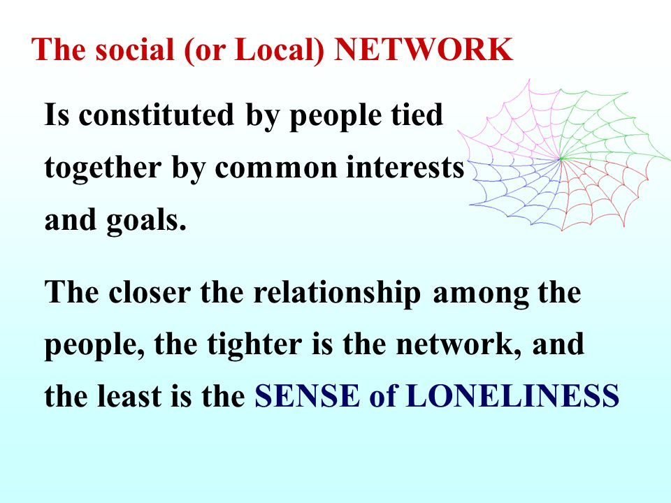 The social (or Local) NETWORK Is constituted by people tied together by common interests and goals. The closer the relationship among the people, the