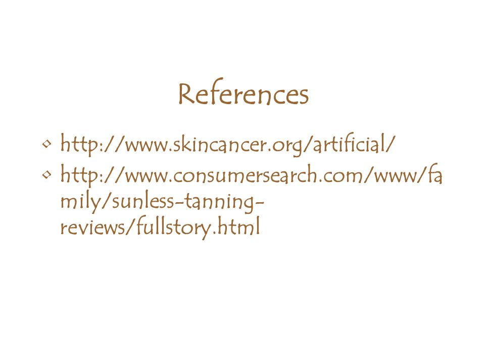References http://www.skincancer.org/artificial/ http://www.consumersearch.com/www/fa mily/sunless-tanning- reviews/fullstory.html