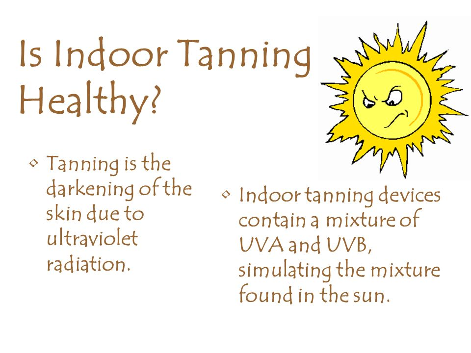 Is Indoor Tanning Healthy? Tanning is the darkening of the skin due to ultraviolet radiation. Indoor tanning devices contain a mixture of UVA and UVB,