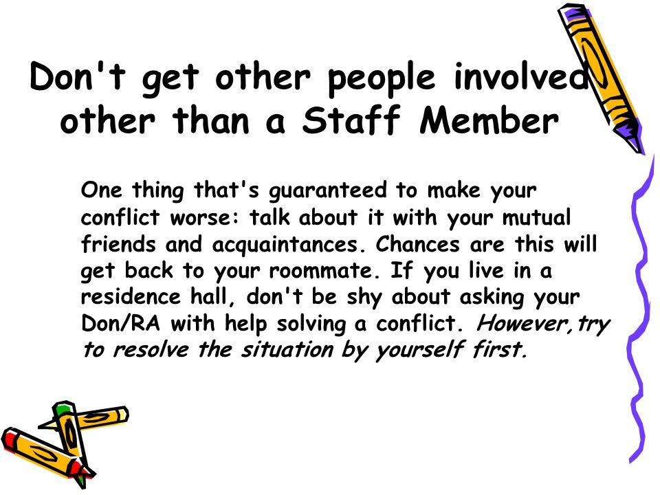 Don't get other people involved other than a Staff Member One thing that's guaranteed to make your conflict worse: talk about it with your mutual frie