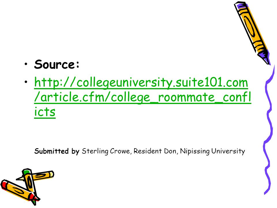 Source: http://collegeuniversity.suite101.com /article.cfm/college_roommate_confl ictshttp://collegeuniversity.suite101.com /article.cfm/college_roommate_confl icts Submitted by Sterling Crowe, Resident Don, Nipissing University