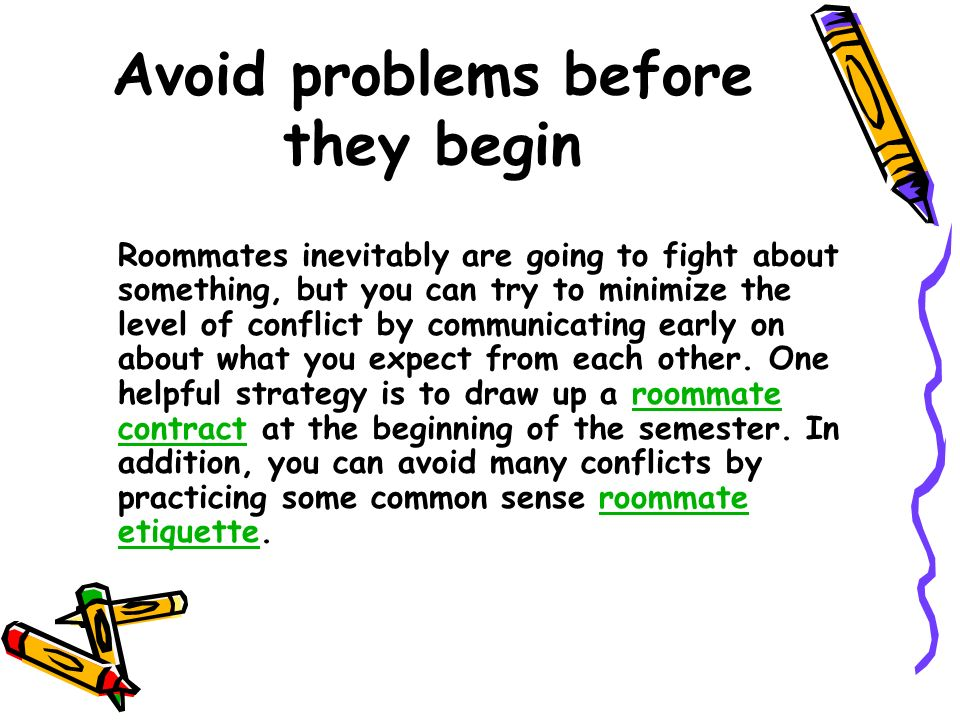 Avoid problems before they begin Roommates inevitably are going to fight about something, but you can try to minimize the level of conflict by communicating early on about what you expect from each other.