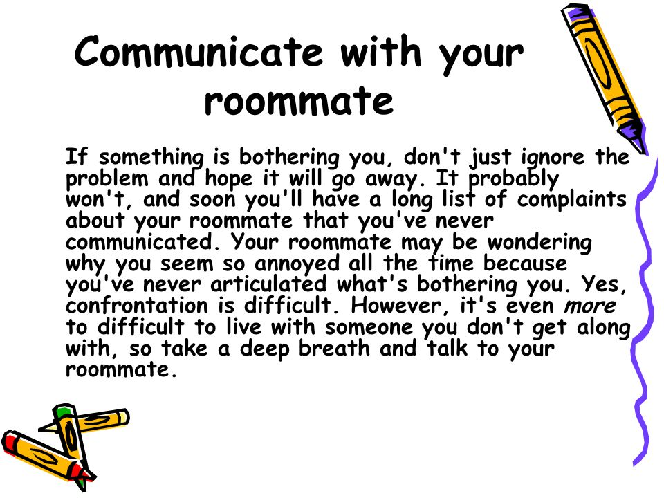 Communicate with your roommate If something is bothering you, don't just ignore the problem and hope it will go away. It probably won't, and soon you'