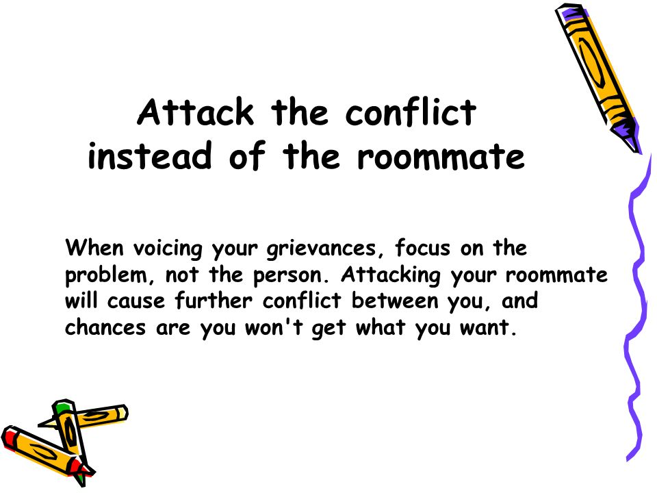 Attack the conflict instead of the roommate When voicing your grievances, focus on the problem, not the person. Attacking your roommate will cause fur