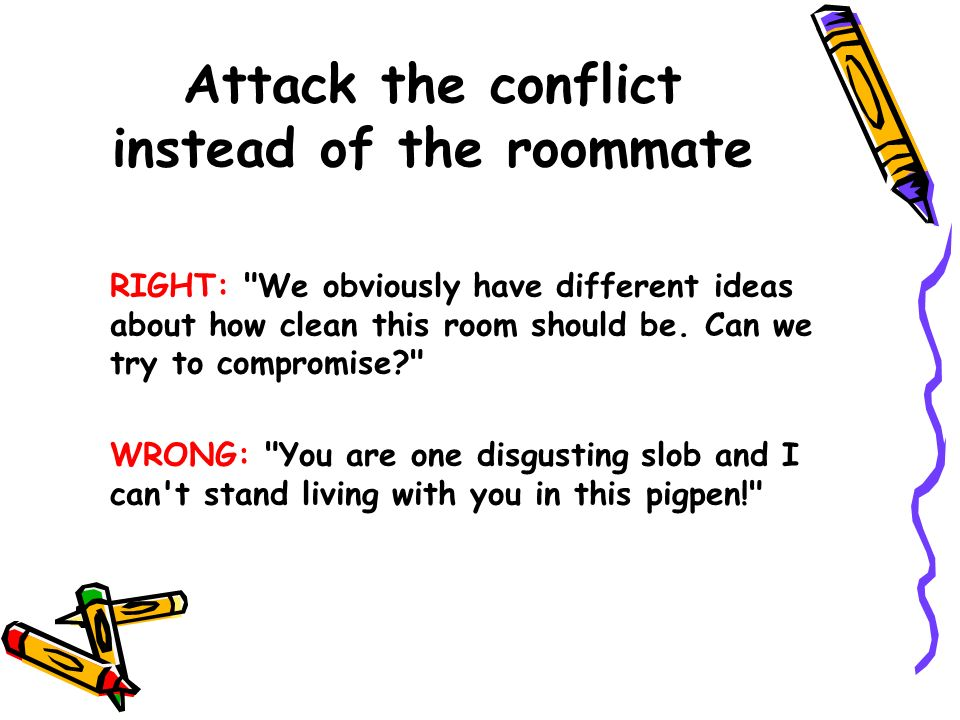 Attack the conflict instead of the roommate RIGHT: We obviously have different ideas about how clean this room should be.