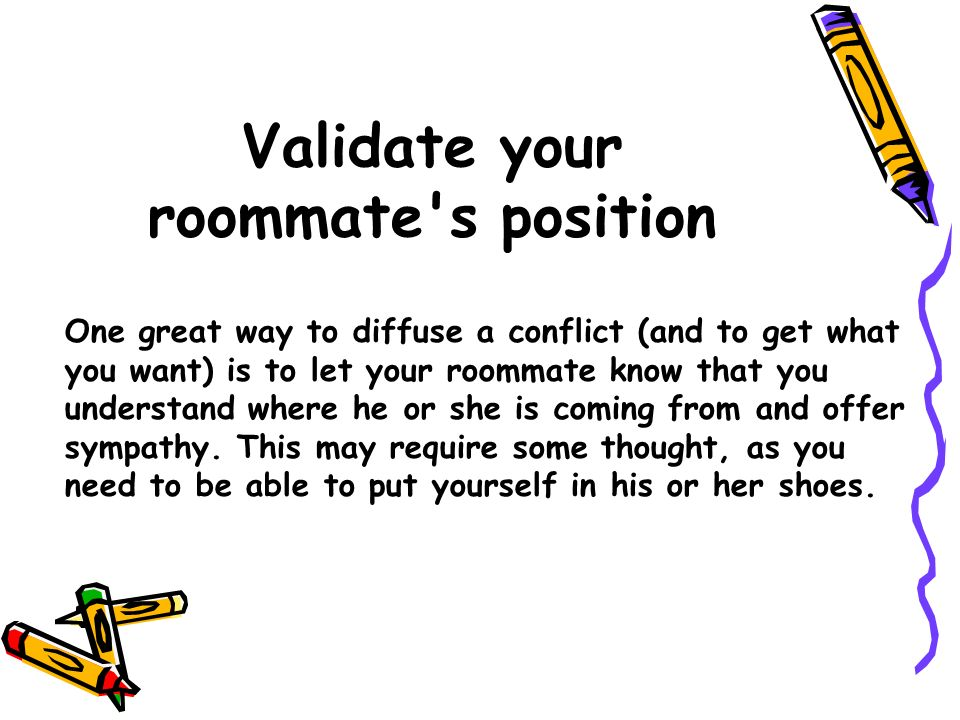 Validate your roommate's position One great way to diffuse a conflict (and to get what you want) is to let your roommate know that you understand wher
