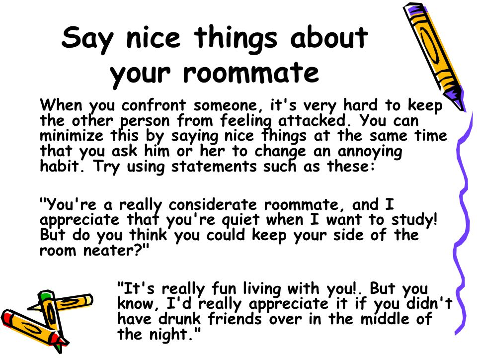 Say nice things about your roommate When you confront someone, it s very hard to keep the other person from feeling attacked.