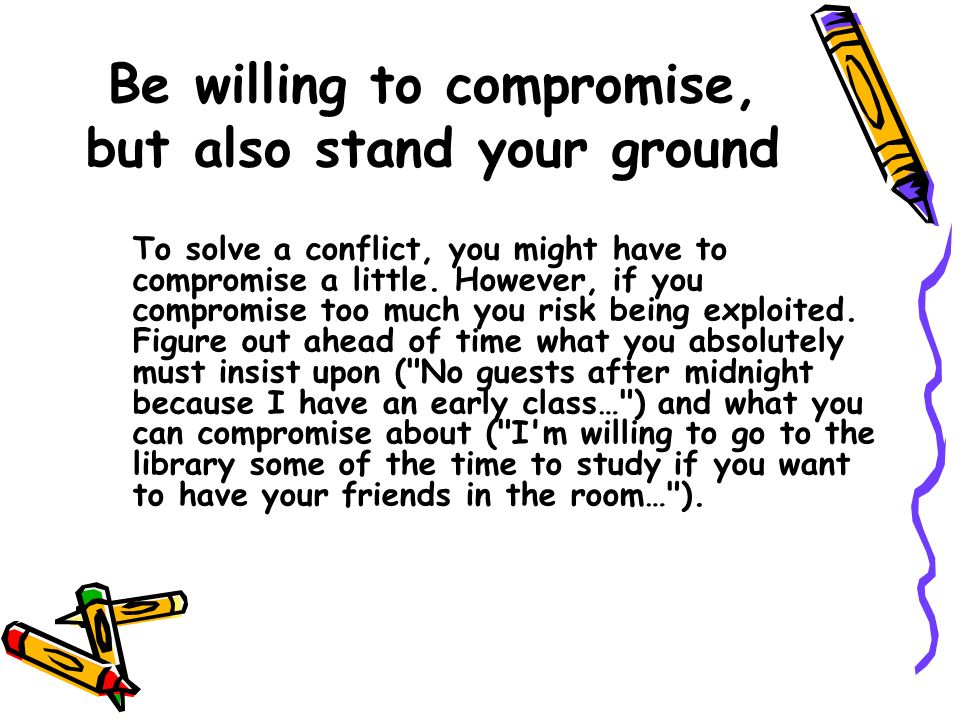 Be willing to compromise, but also stand your ground To solve a conflict, you might have to compromise a little. However, if you compromise too much y