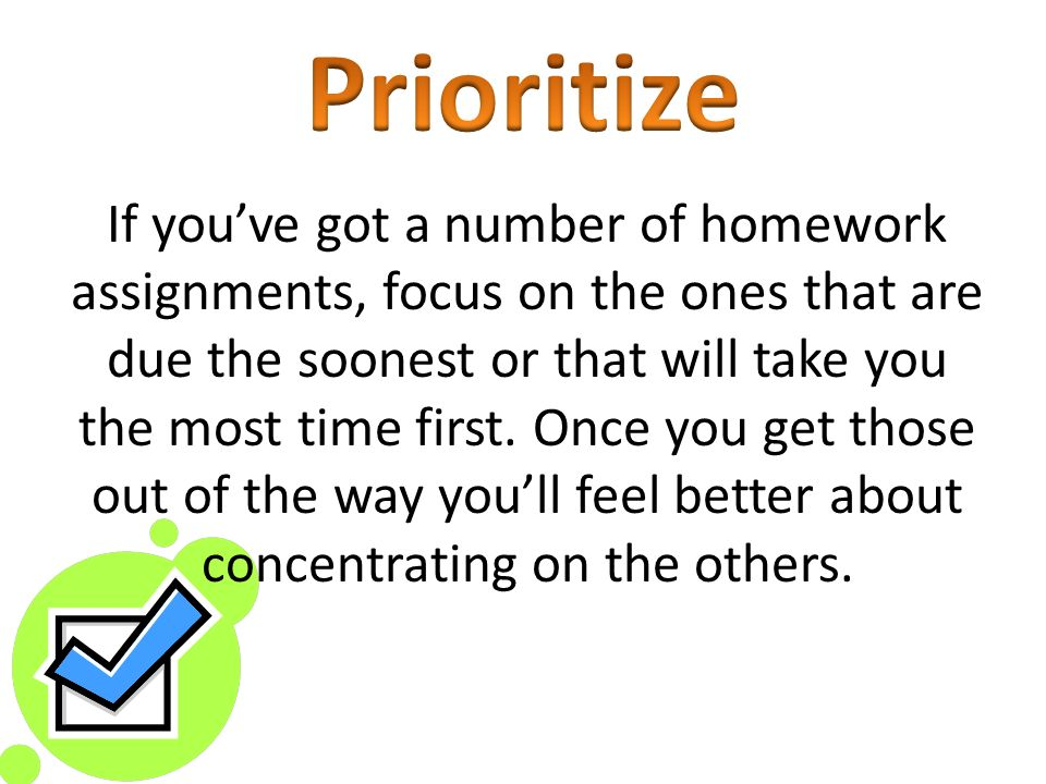 If youve got a number of homework assignments, focus on the ones that are due the soonest or that will take you the most time first.