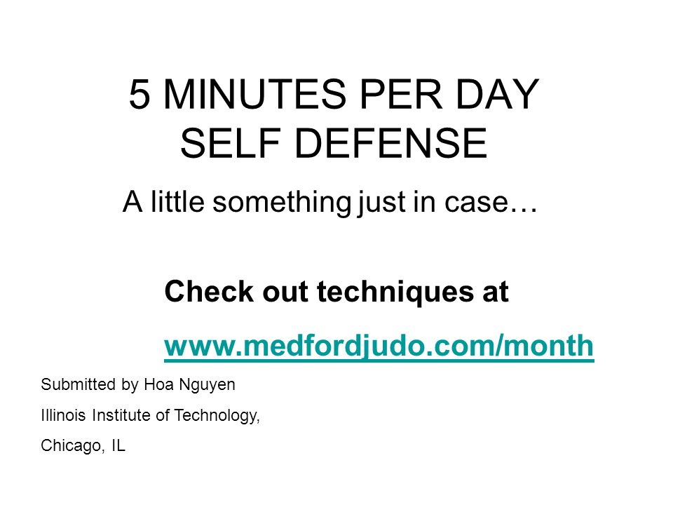5 MINUTES PER DAY SELF DEFENSE A little something just in case… Check out techniques at www.medfordjudo.com/month Submitted by Hoa Nguyen Illinois Institute of Technology, Chicago, IL