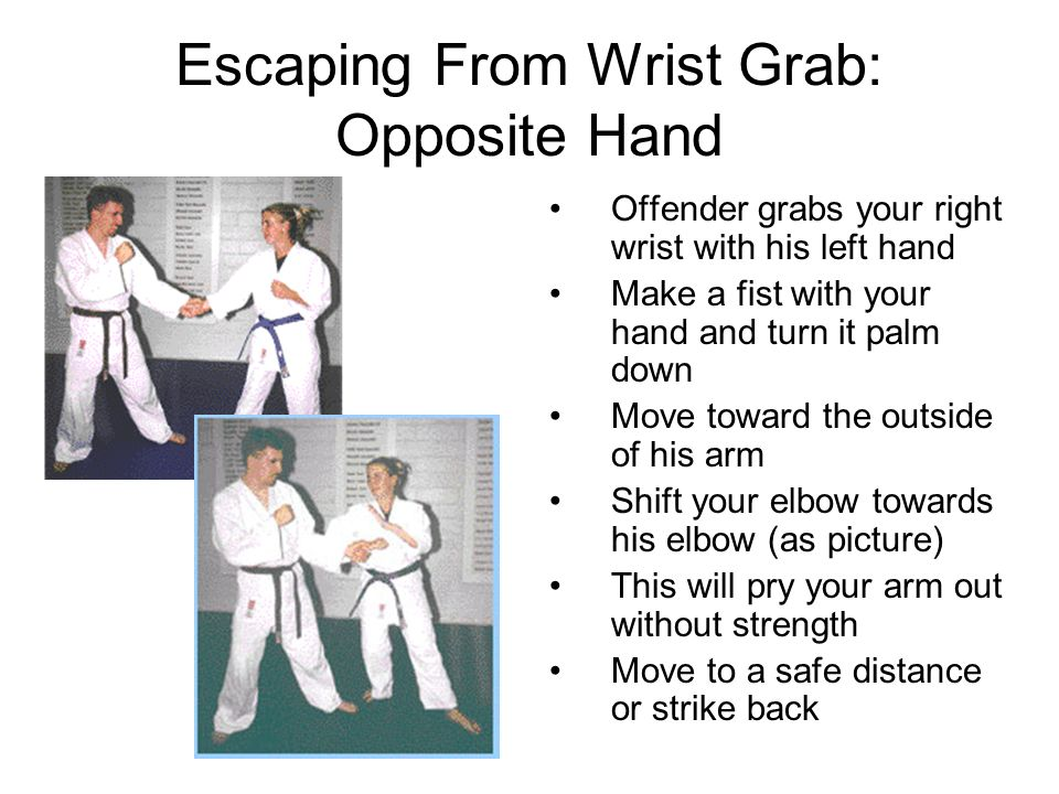 Escaping From Wrist Grab: Opposite Hand Offender grabs your right wrist with his left hand Make a fist with your hand and turn it palm down Move toward the outside of his arm Shift your elbow towards his elbow (as picture) This will pry your arm out without strength Move to a safe distance or strike back