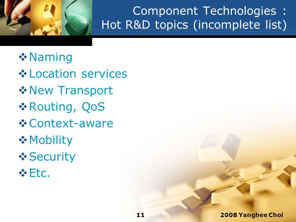 2008 Yanghee Choi11 Component Technologies : Hot R&D topics (incomplete list) Naming Location services New Transport Routing, QoS Context-aware Mobili