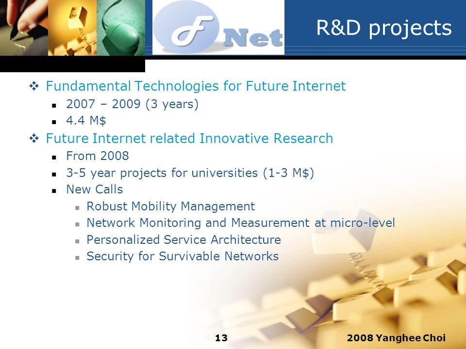2008 Yanghee Choi13 R&D projects Fundamental Technologies for Future Internet 2007 – 2009 (3 years) 4.4 M$ Future Internet related Innovative Research From year projects for universities (1-3 M$) New Calls Robust Mobility Management Network Monitoring and Measurement at micro-level Personalized Service Architecture Security for Survivable Networks