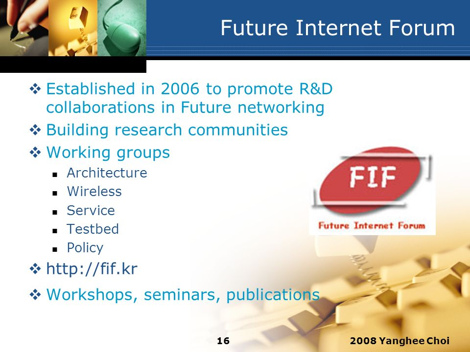 2008 Yanghee Choi16 Future Internet Forum Established in 2006 to promote R&D collaborations in Future networking Building research communities Working