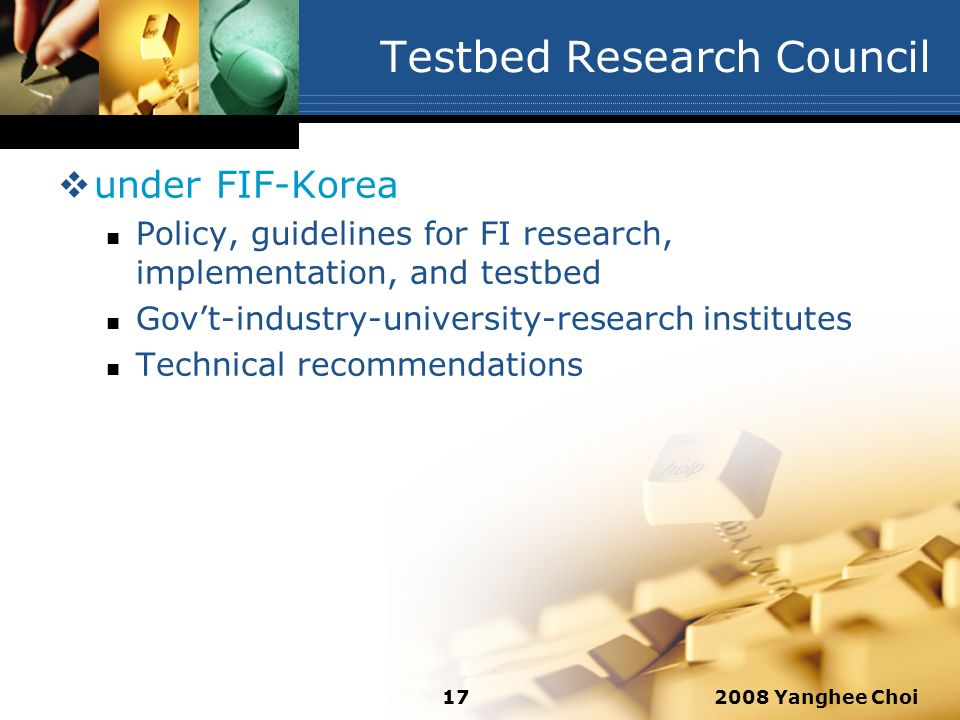 2008 Yanghee Choi17 Testbed Research Council under FIF-Korea Policy, guidelines for FI research, implementation, and testbed Govt-industry-university-
