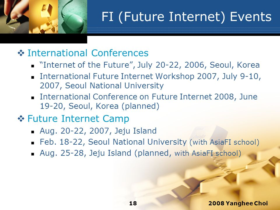 2008 Yanghee Choi18 FI (Future Internet) Events International Conferences Internet of the Future, July 20-22, 2006, Seoul, Korea International Future Internet Workshop 2007, July 9-10, 2007, Seoul National University International Conference on Future Internet 2008, June 19-20, Seoul, Korea (planned) Future Internet Camp Aug.