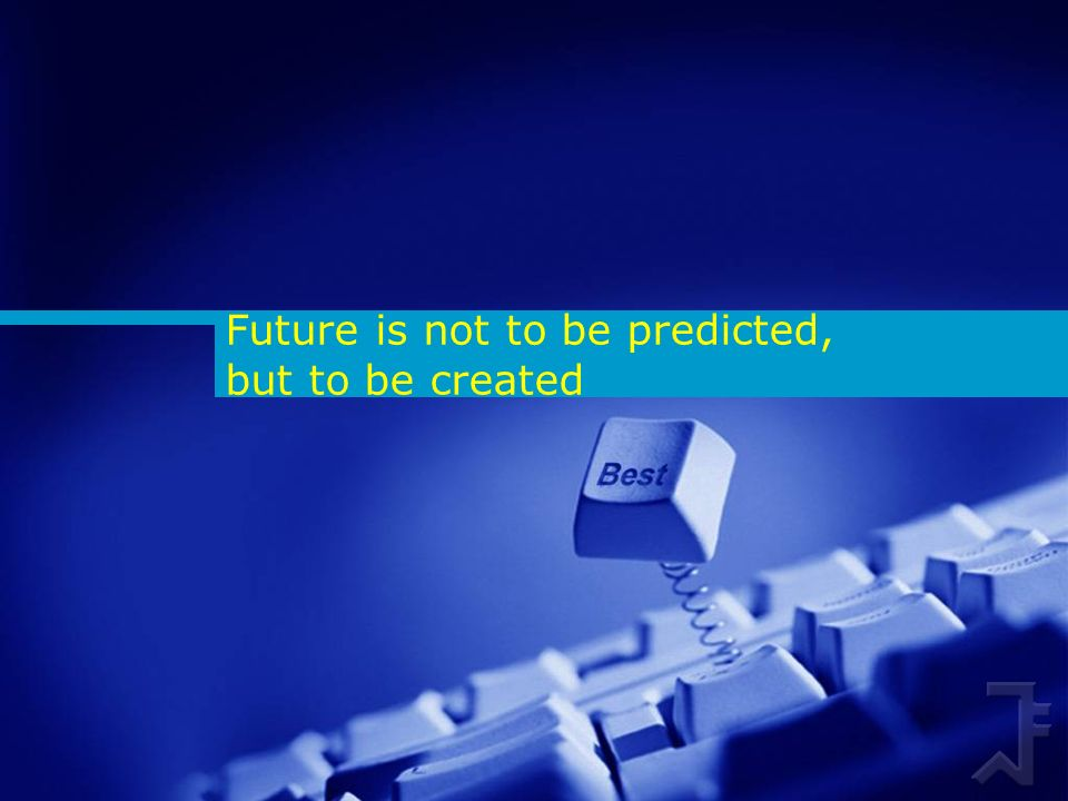 Future is not to be predicted, but to be created