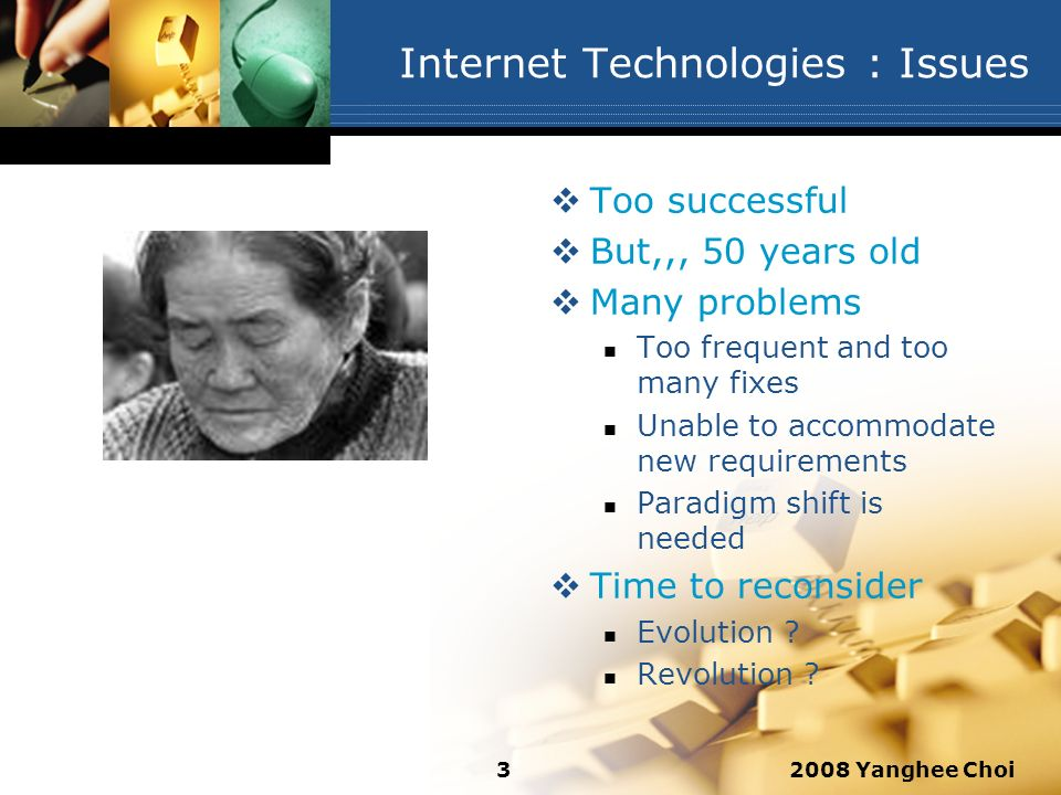 2008 Yanghee Choi3 Internet Technologies : Issues Too successful But,,, 50 years old Many problems Too frequent and too many fixes Unable to accommoda