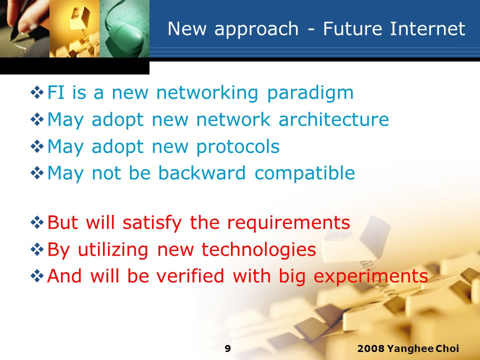 2008 Yanghee Choi9 New approach - Future Internet FI is a new networking paradigm May adopt new network architecture May adopt new protocols May not b