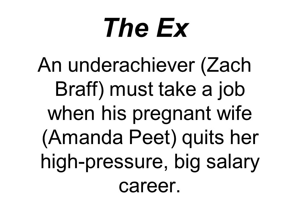 The Ex An underachiever (Zach Braff) must take a job when his pregnant wife (Amanda Peet) quits her high-pressure, big salary career.
