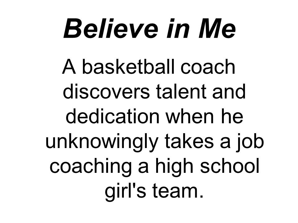 Believe in Me A basketball coach discovers talent and dedication when he unknowingly takes a job coaching a high school girl s team.