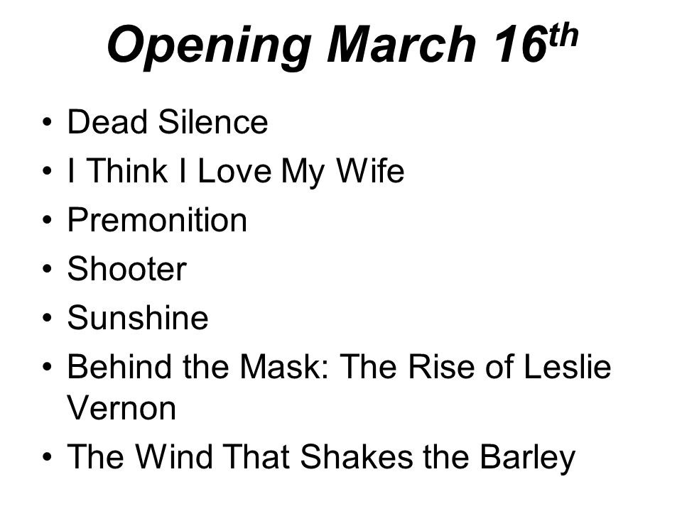 Opening March 16 th Dead Silence I Think I Love My Wife Premonition Shooter Sunshine Behind the Mask: The Rise of Leslie Vernon The Wind That Shakes the Barley
