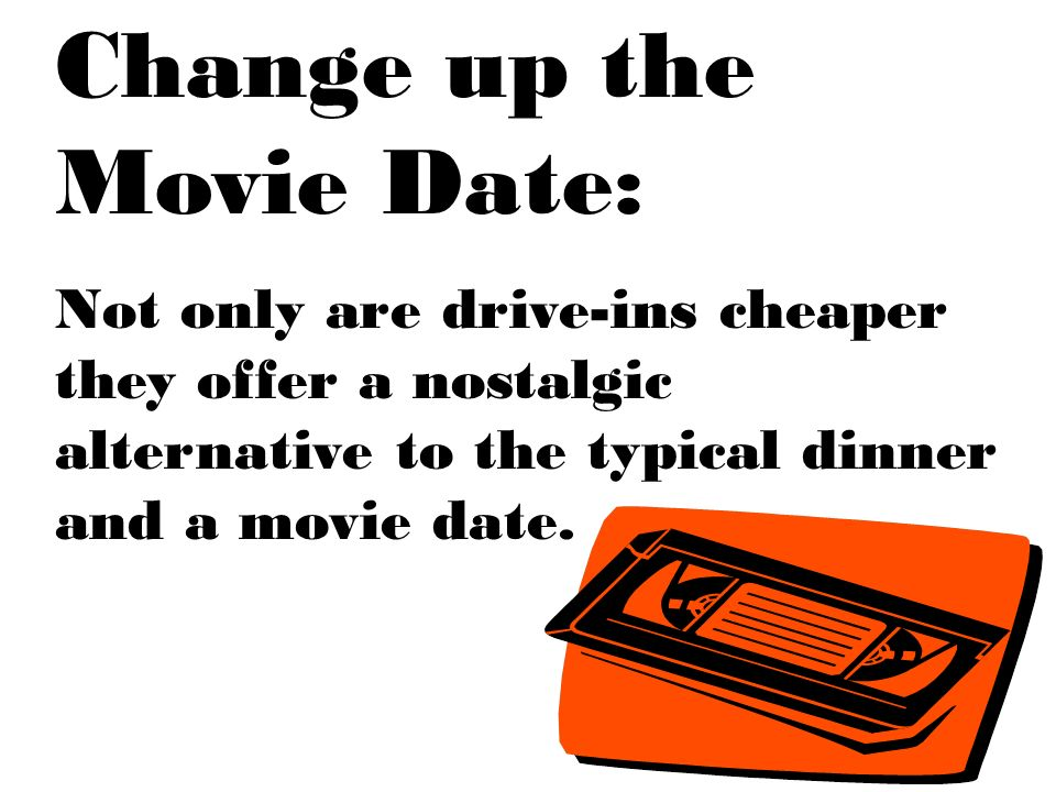 Change up the Movie Date: Not only are drive-ins cheaper they offer a nostalgic alternative to the typical dinner and a movie date.