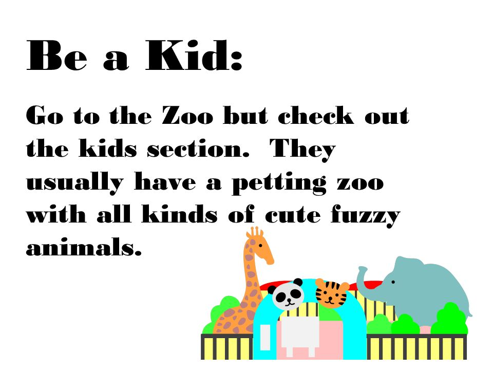 Be a Kid: Go to the Zoo but check out the kids section. They usually have a petting zoo with all kinds of cute fuzzy animals.