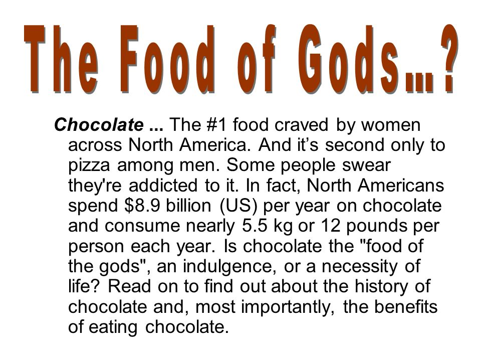 Chocolate... The #1 food craved by women across North America. And its second only to pizza among men. Some people swear they're addicted to it. In fa