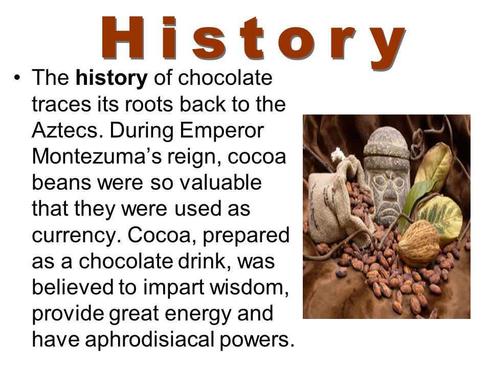 The history of chocolate traces its roots back to the Aztecs. During Emperor Montezumas reign, cocoa beans were so valuable that they were used as cur