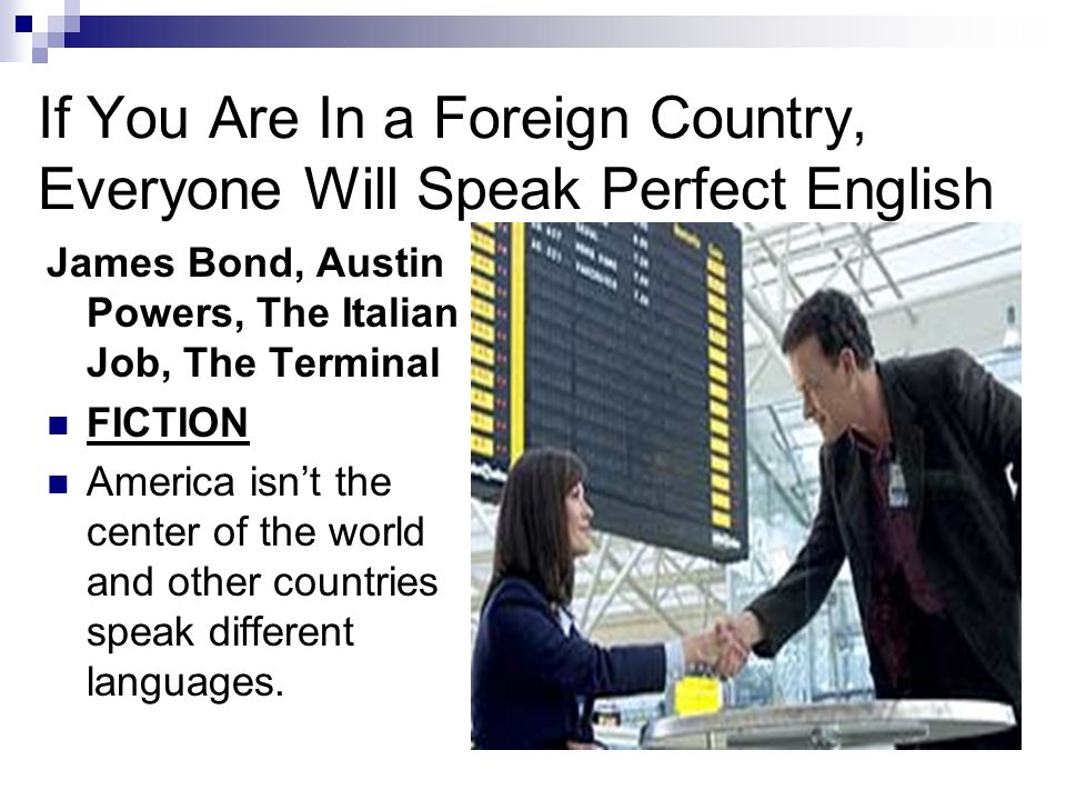 If You Are In a Foreign Country, Everyone Will Speak Perfect English James Bond, Austin Powers, The Italian Job, The Terminal FICTION America isnt the center of the world and other countries speak different languages.