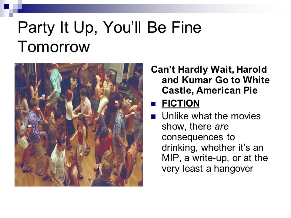 Party It Up, Youll Be Fine Tomorrow Cant Hardly Wait, Harold and Kumar Go to White Castle, American Pie FICTION Unlike what the movies show, there are consequences to drinking, whether its an MIP, a write-up, or at the very least a hangover