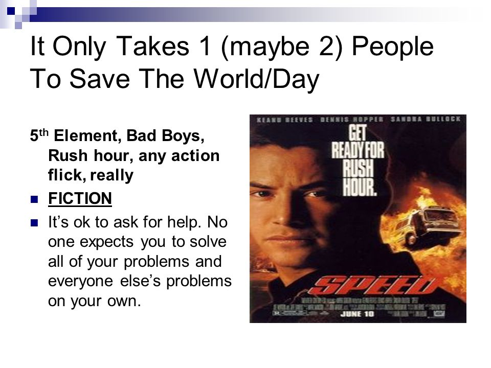 It Only Takes 1 (maybe 2) People To Save The World/Day 5 th Element, Bad Boys, Rush hour, any action flick, really FICTION Its ok to ask for help.