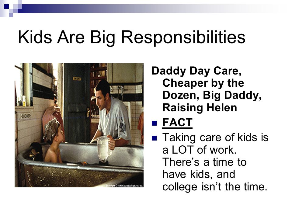 Kids Are Big Responsibilities Daddy Day Care, Cheaper by the Dozen, Big Daddy, Raising Helen FACT Taking care of kids is a LOT of work.