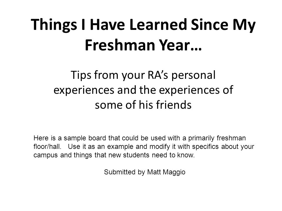 Things I Have Learned Since My Freshman Year… Tips from your RAs personal experiences and the experiences of some of his friends Here is a sample board that could be used with a primarily freshman floor/hall.