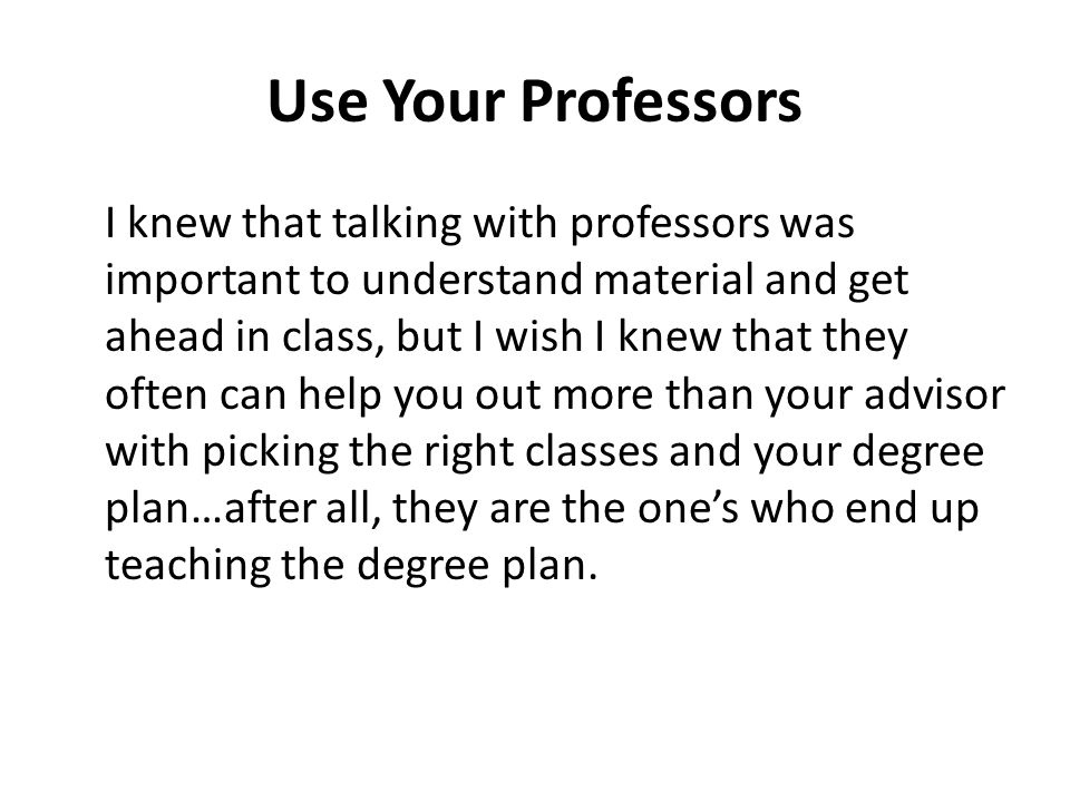 Use Your Professors I knew that talking with professors was important to understand material and get ahead in class, but I wish I knew that they often can help you out more than your advisor with picking the right classes and your degree plan…after all, they are the ones who end up teaching the degree plan.
