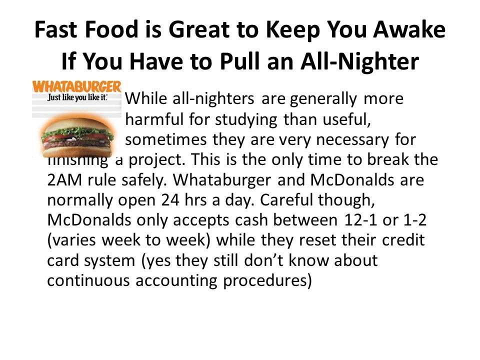 Fast Food is Great to Keep You Awake If You Have to Pull an All-Nighter While all-nighters are generally more harmful for studying than useful, sometimes they are very necessary for finishing a project.
