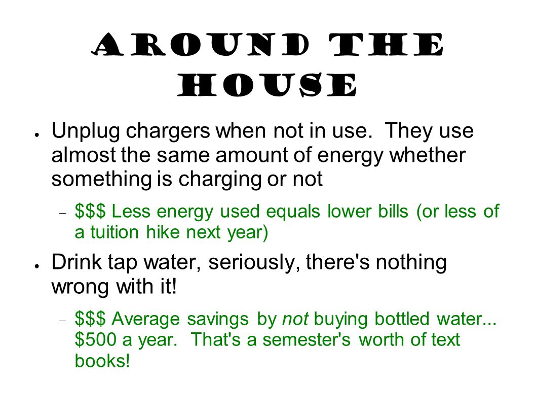 Around the House Unplug chargers when not in use. They use almost the same amount of energy whether something is charging or not $$$ Less energy used