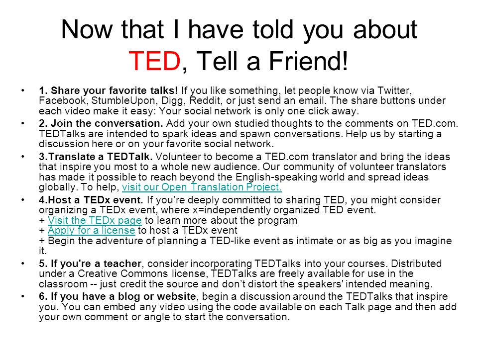 Now that I have told you about TED, Tell a Friend! 1. Share your favorite talks! If you like something, let people know via Twitter, Facebook, Stumble