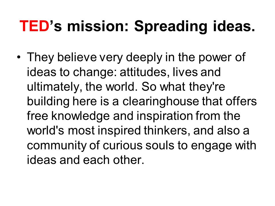 TEDs mission: Spreading ideas.