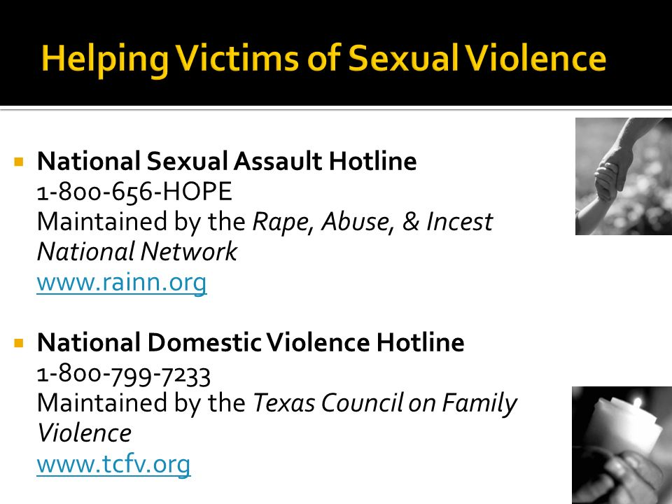 National Sexual Assault Hotline 1-800-656-HOPE Maintained by the Rape, Abuse, & Incest National Network www.rainn.org www.rainn.org National Domestic Violence Hotline 1-800-799-7233 Maintained by the Texas Council on Family Violence www.tcfv.org www.tcfv.org