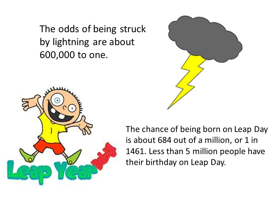 The odds of being struck by lightning are about 600,000 to one. The chance of being born on Leap Day is about 684 out of a million, or 1 in 1461. Less