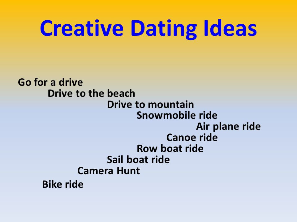 Creative Dating Ideas Go for a drive Drive to the beach Drive to mountain Snowmobile ride Air plane ride Canoe ride Row boat ride Sail boat ride Camera Hunt Bike ride