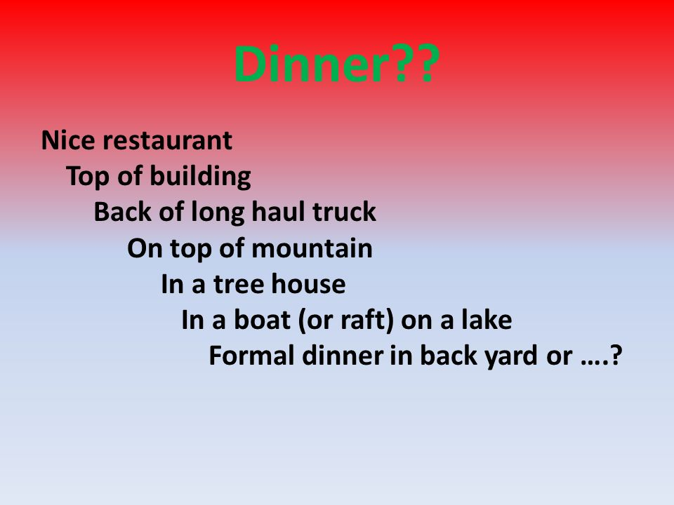 Dinner?? Nice restaurant Top of building Back of long haul truck On top of mountain In a tree house In a boat (or raft) on a lake Formal dinner in bac