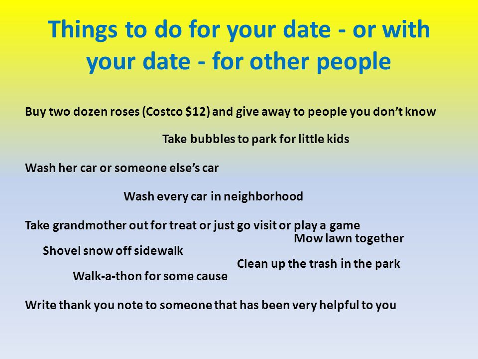 Things to do for your date - or with your date - for other people Buy two dozen roses (Costco $12) and give away to people you dont know Take bubbles to park for little kids Wash her car or someone elses car Wash every car in neighborhood Take grandmother out for treat or just go visit or play a game Mow lawn together Shovel snow off sidewalk Clean up the trash in the park Walk-a-thon for some cause Write thank you note to someone that has been very helpful to you