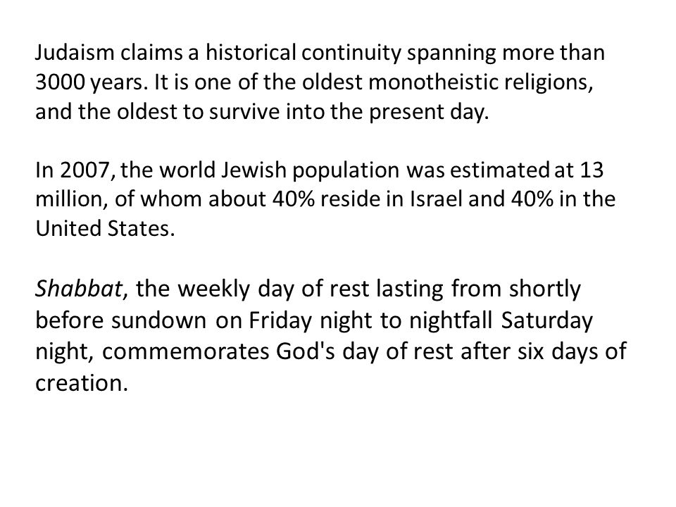 Judaism claims a historical continuity spanning more than 3000 years. It is one of the oldest monotheistic religions, and the oldest to survive into t