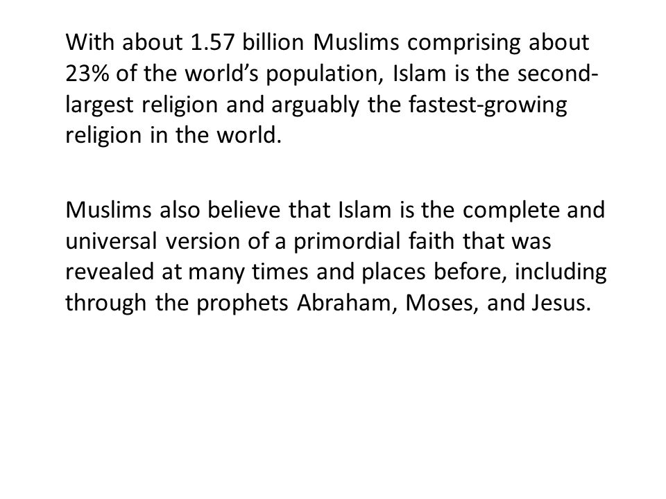 With about 1.57 billion Muslims comprising about 23% of the worlds population, Islam is the second- largest religion and arguably the fastest-growing