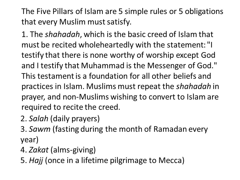 The Five Pillars of Islam are 5 simple rules or 5 obligations that every Muslim must satisfy. 1. The shahadah, which is the basic creed of Islam that